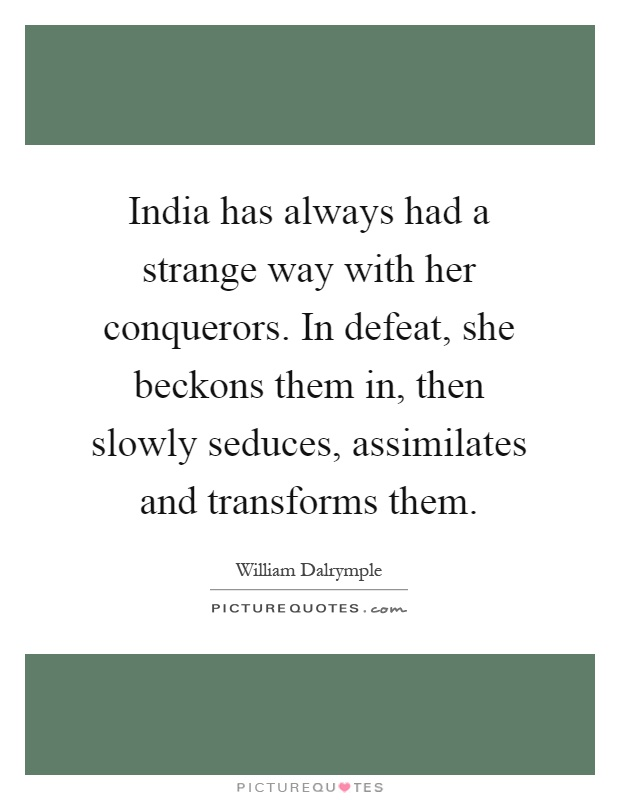 India has always had a strange way with her conquerors. In defeat, she beckons them in, then slowly seduces, assimilates and transforms them Picture Quote #1