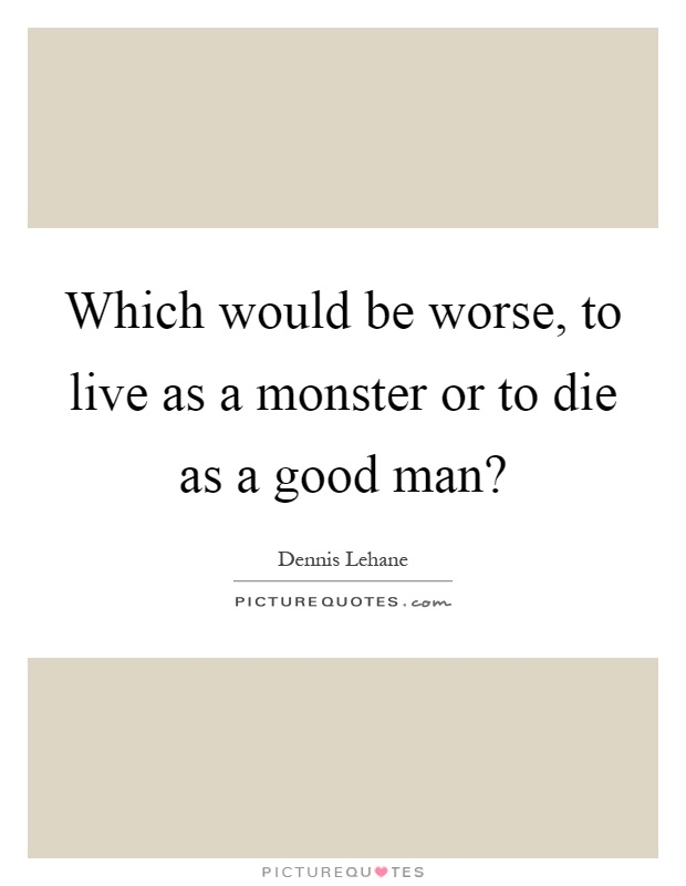 Which would be worse, to live as a monster or to die as a good man? Picture Quote #1
