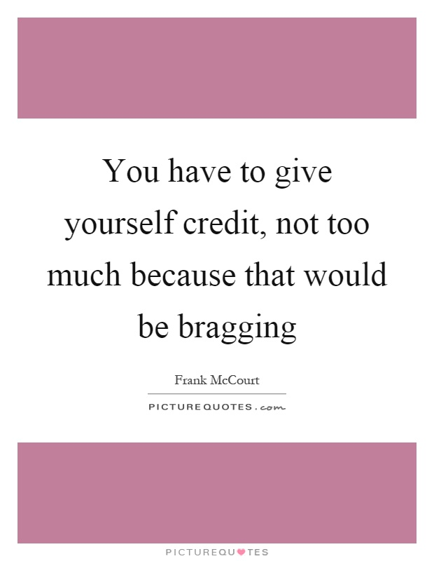 You have to give yourself credit, not too much because that would be bragging Picture Quote #1
