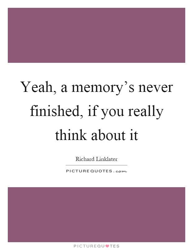 Yeah, a memory's never finished, if you really think about it Picture Quote #1