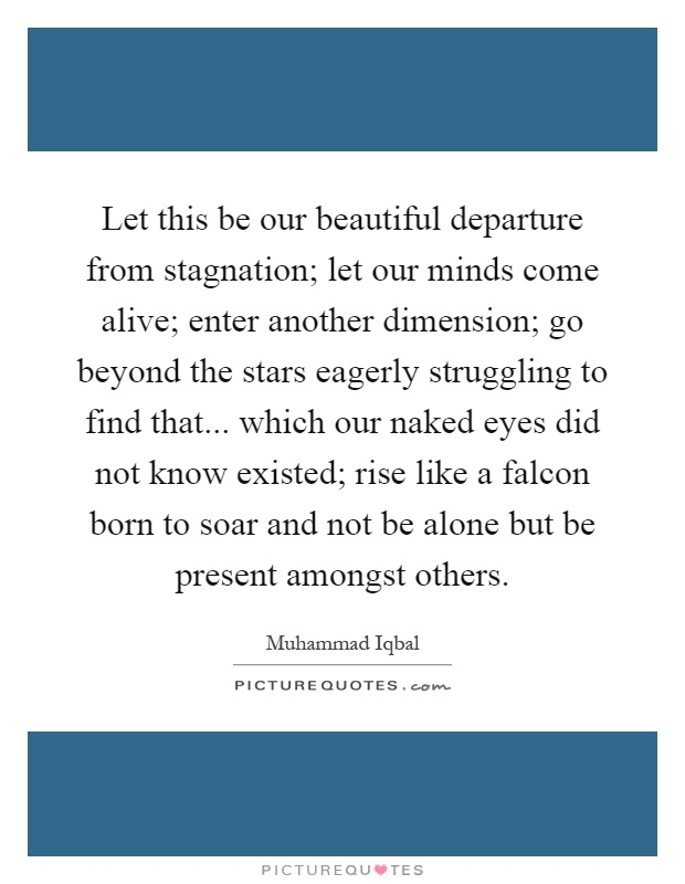 Let this be our beautiful departure from stagnation; let our minds come alive; enter another dimension; go beyond the stars eagerly struggling to find that... which our naked eyes did not know existed; rise like a falcon born to soar and not be alone but be present amongst others Picture Quote #1