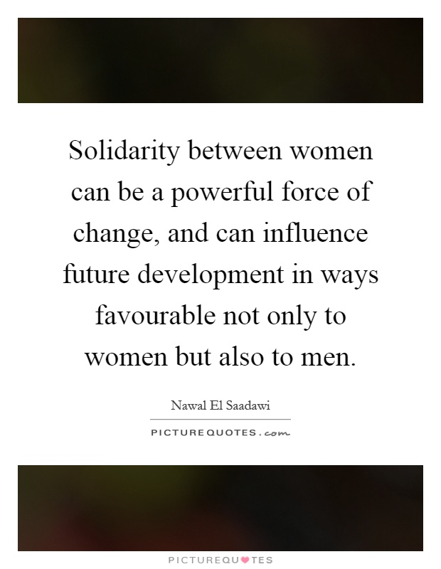 Solidarity between women can be a powerful force of change, and can influence future development in ways favourable not only to women but also to men Picture Quote #1