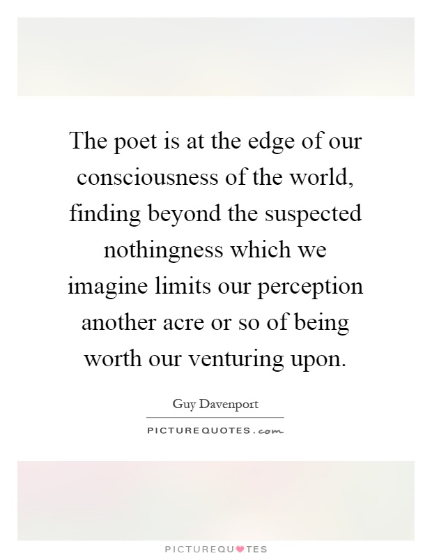 The poet is at the edge of our consciousness of the world, finding beyond the suspected nothingness which we imagine limits our perception another acre or so of being worth our venturing upon Picture Quote #1