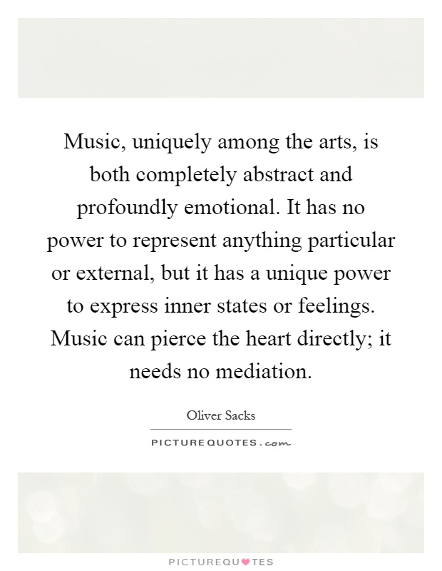 Music, uniquely among the arts, is both completely abstract and profoundly emotional. It has no power to represent anything particular or external, but it has a unique power to express inner states or feelings. Music can pierce the heart directly; it needs no mediation Picture Quote #1