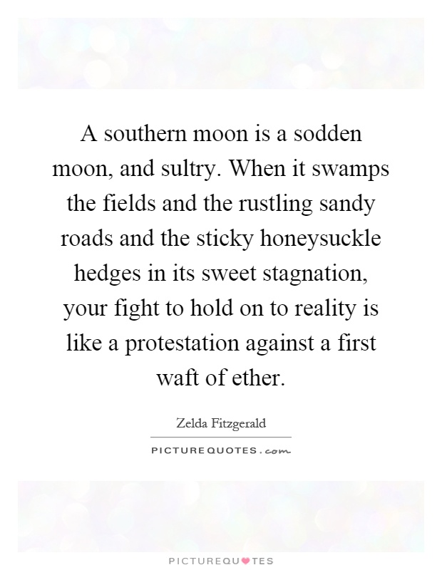 A southern moon is a sodden moon, and sultry. When it swamps the fields and the rustling sandy roads and the sticky honeysuckle hedges in its sweet stagnation, your fight to hold on to reality is like a protestation against a first waft of ether Picture Quote #1