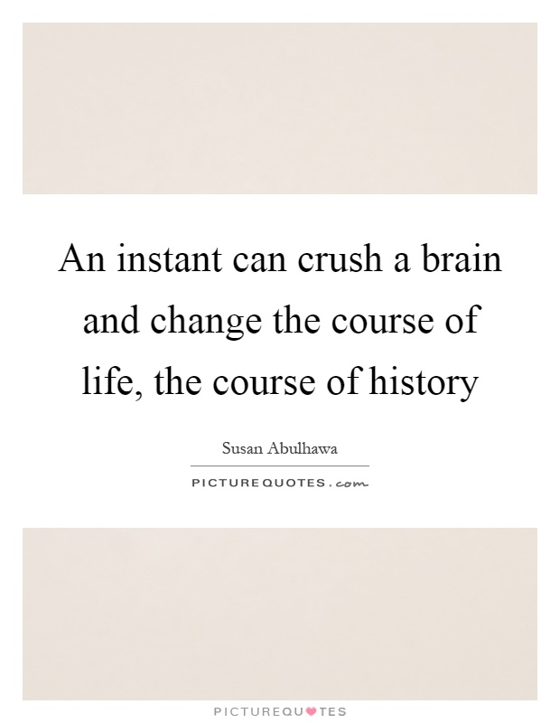 An instant can crush a brain and change the course of life, the course of history Picture Quote #1