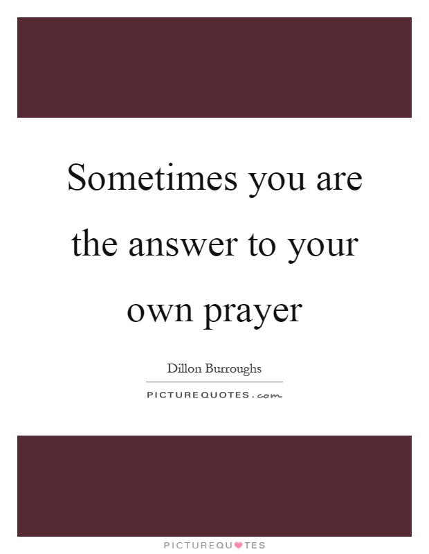Sometimes you are the answer to your own prayer Picture Quote #1