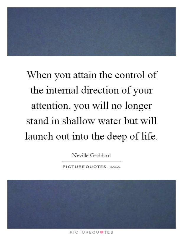 When you attain the control of the internal direction of your attention, you will no longer stand in shallow water but will launch out into the deep of life Picture Quote #1