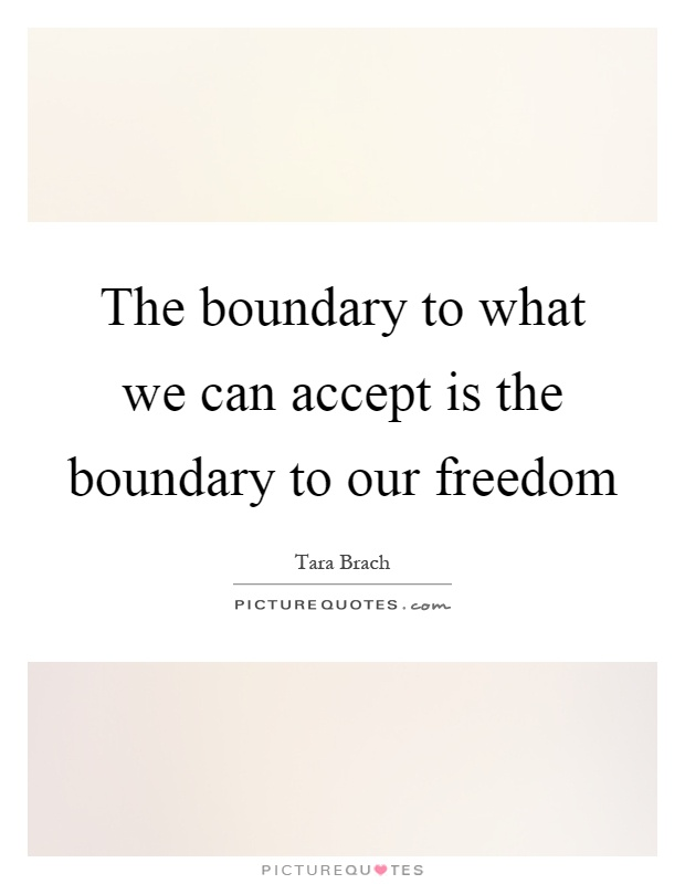 The boundary to what we can accept is the boundary to our freedom Picture Quote #1