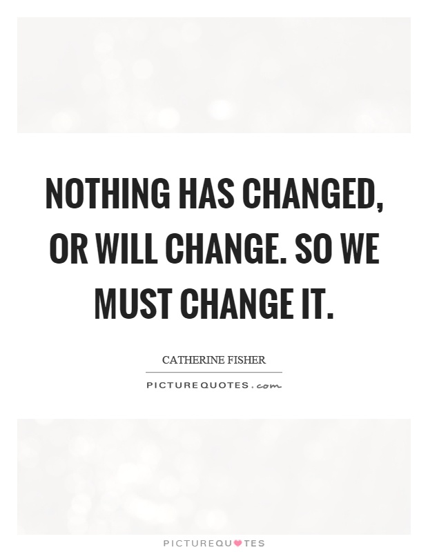 Nothing has changed, or will change. So we must change it Picture Quote #1