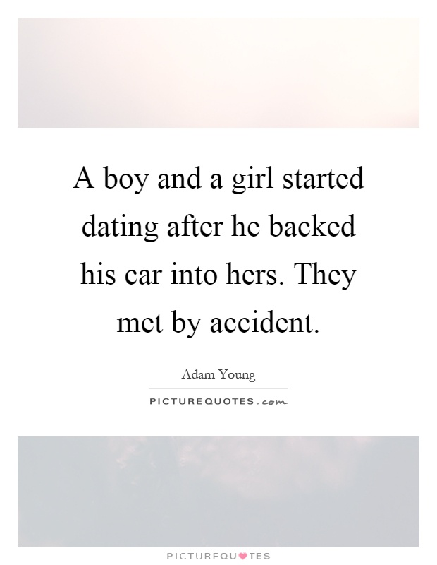 A boy and a girl started dating after he backed his car into hers. They met by accident Picture Quote #1