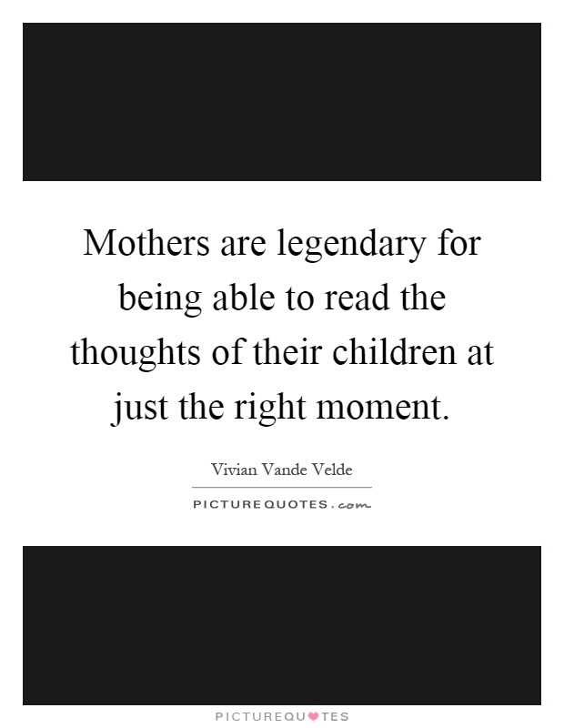 Mothers are legendary for being able to read the thoughts of their children at just the right moment Picture Quote #1