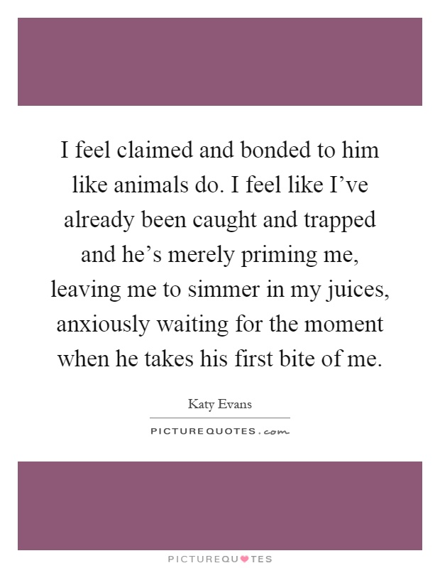 I feel claimed and bonded to him like animals do. I feel like I've already been caught and trapped and he's merely priming me, leaving me to simmer in my juices, anxiously waiting for the moment when he takes his first bite of me Picture Quote #1