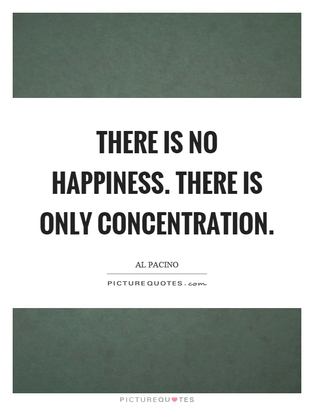 There is no happiness. There is only concentration Picture Quote #1