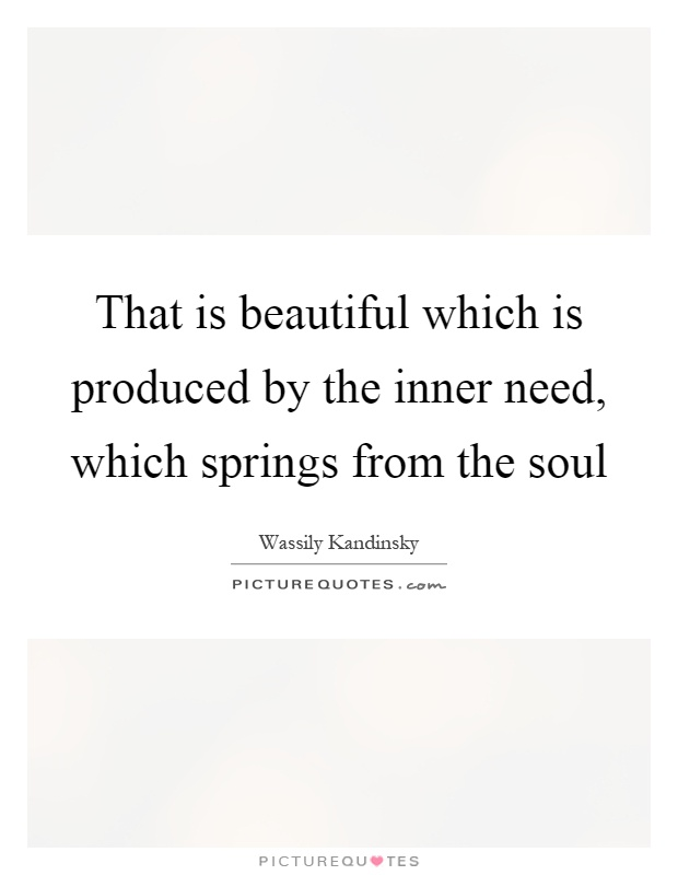 That is beautiful which is produced by the inner need, which springs from the soul Picture Quote #1