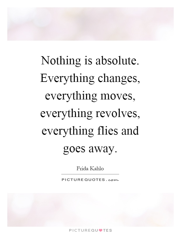 Nothing is absolute. Everything changes, everything moves, everything revolves, everything flies and goes away Picture Quote #1