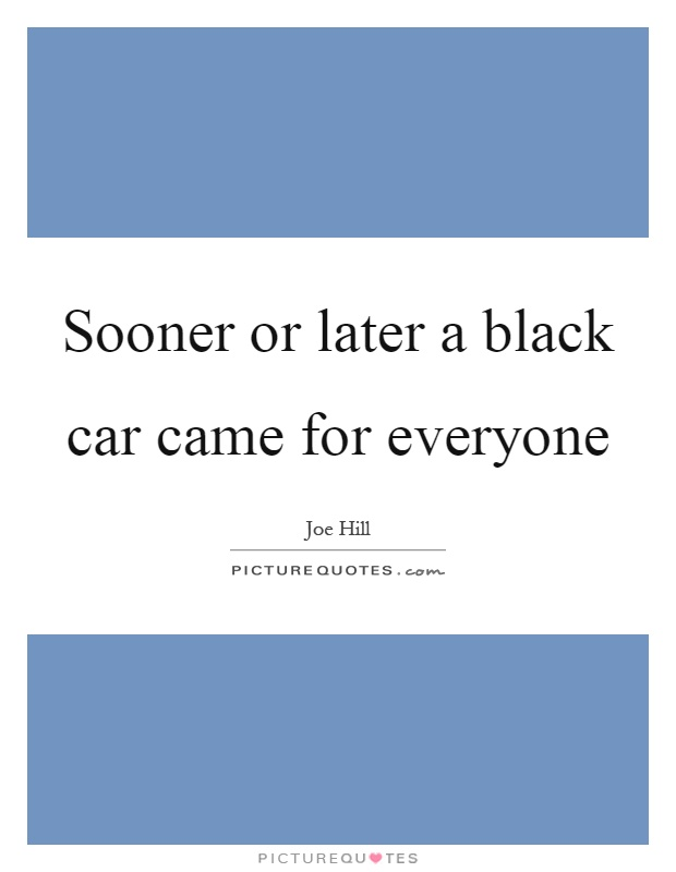 Sooner or later a black car came for everyone Picture Quote #1