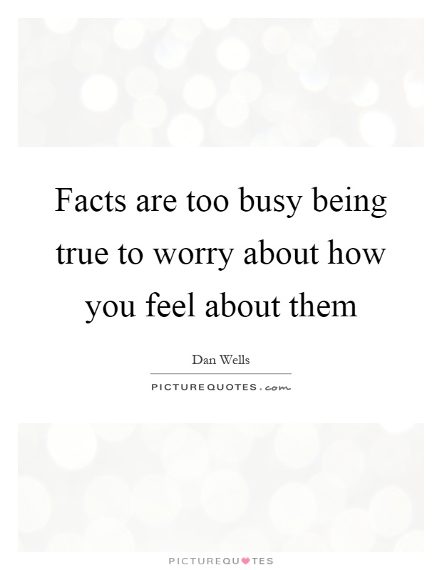 Facts are too busy being true to worry about how you feel about them Picture Quote #1