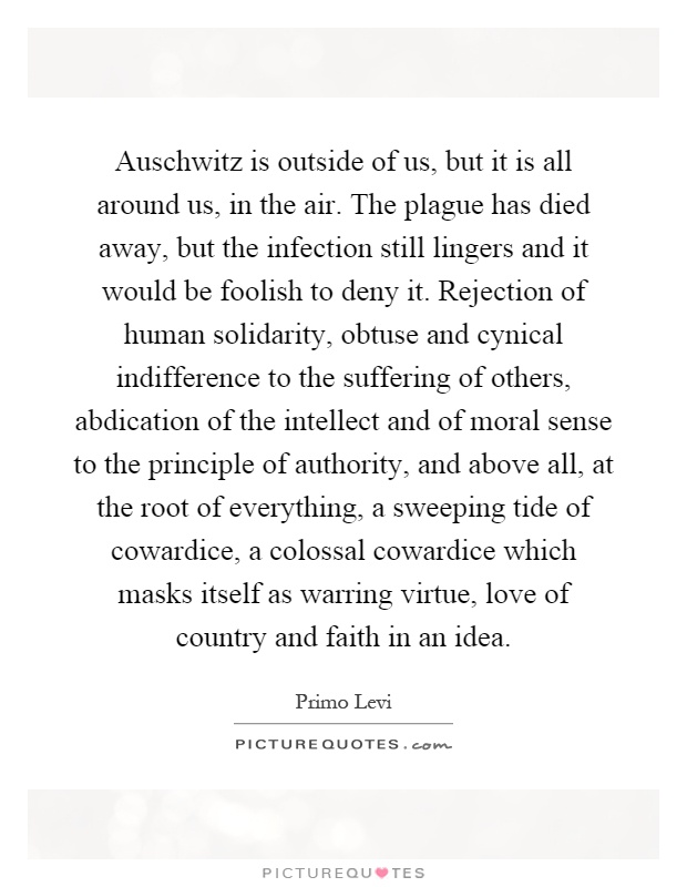 Auschwitz is outside of us, but it is all around us, in the air. The plague has died away, but the infection still lingers and it would be foolish to deny it. Rejection of human solidarity, obtuse and cynical indifference to the suffering of others, abdication of the intellect and of moral sense to the principle of authority, and above all, at the root of everything, a sweeping tide of cowardice, a colossal cowardice which masks itself as warring virtue, love of country and faith in an idea Picture Quote #1