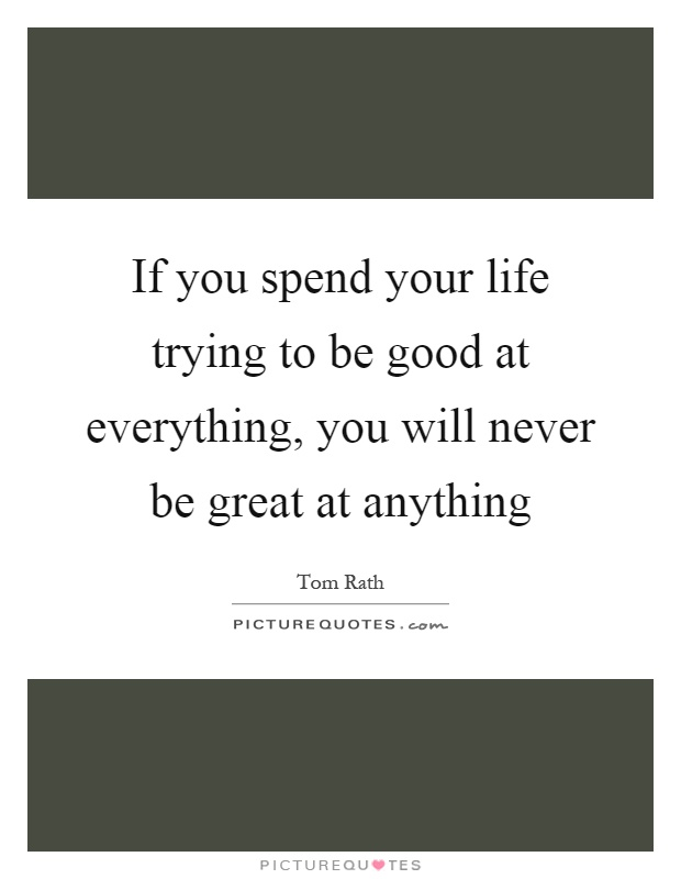 If you spend your life trying to be good at everything, you will never be great at anything Picture Quote #1
