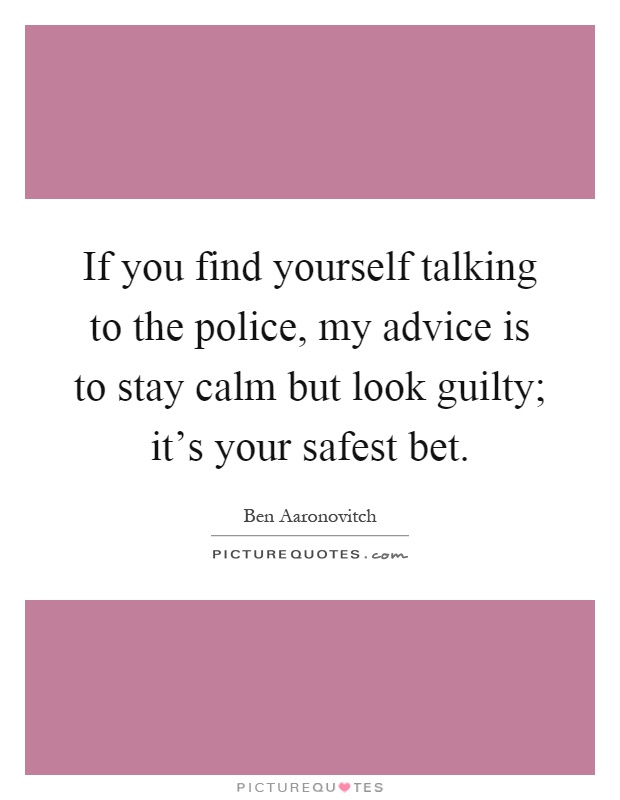 If you find yourself talking to the police, my advice is to stay calm but look guilty; it's your safest bet Picture Quote #1