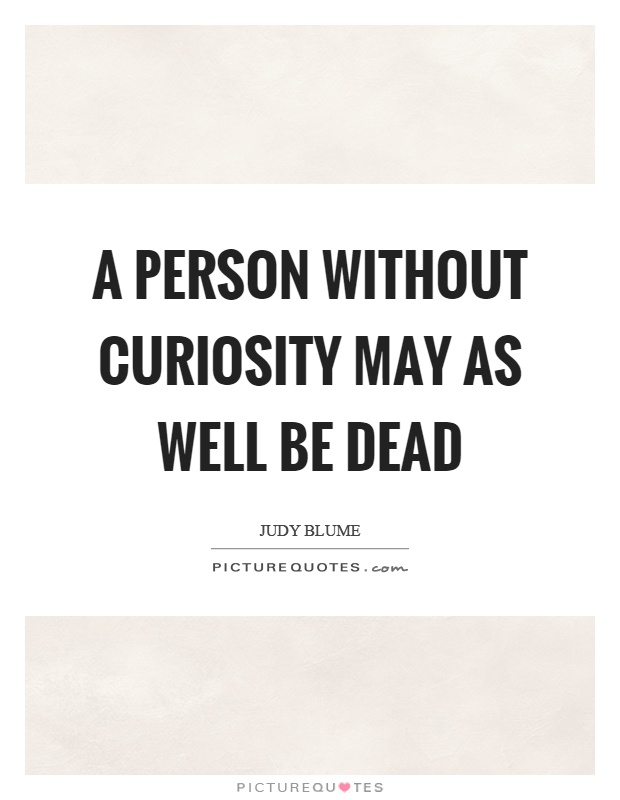 A person without curiosity may as well be dead Picture Quote #1