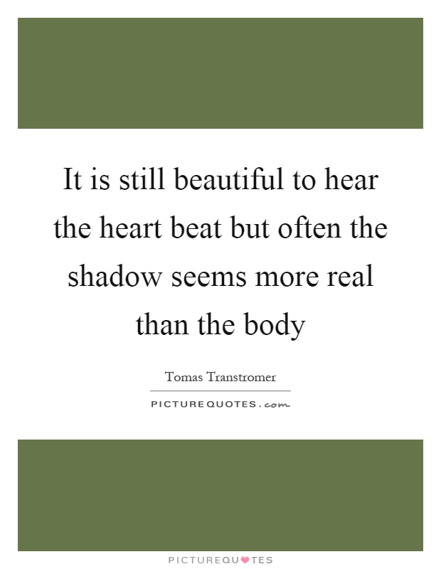 It is still beautiful to hear the heart beat but often the shadow seems more real than the body Picture Quote #1