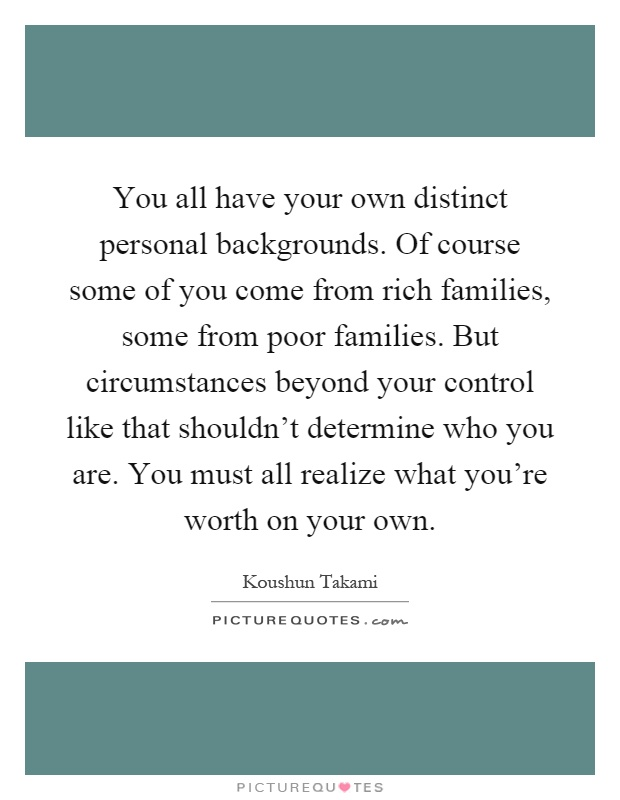 You all have your own distinct personal backgrounds. Of course some of you come from rich families, some from poor families. But circumstances beyond your control like that shouldn't determine who you are. You must all realize what you're worth on your own Picture Quote #1