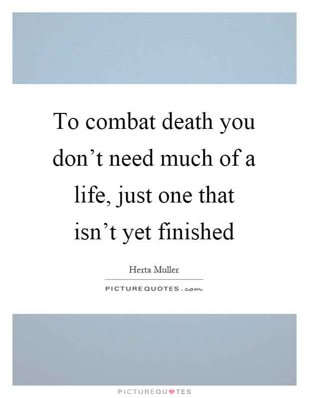 To combat death you don't need much of a life, just one that isn't yet finished Picture Quote #1