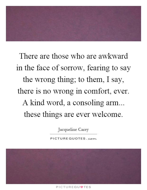 There are those who are awkward in the face of sorrow, fearing to say the wrong thing; to them, I say, there is no wrong in comfort, ever. A kind word, a consoling arm... these things are ever welcome Picture Quote #1
