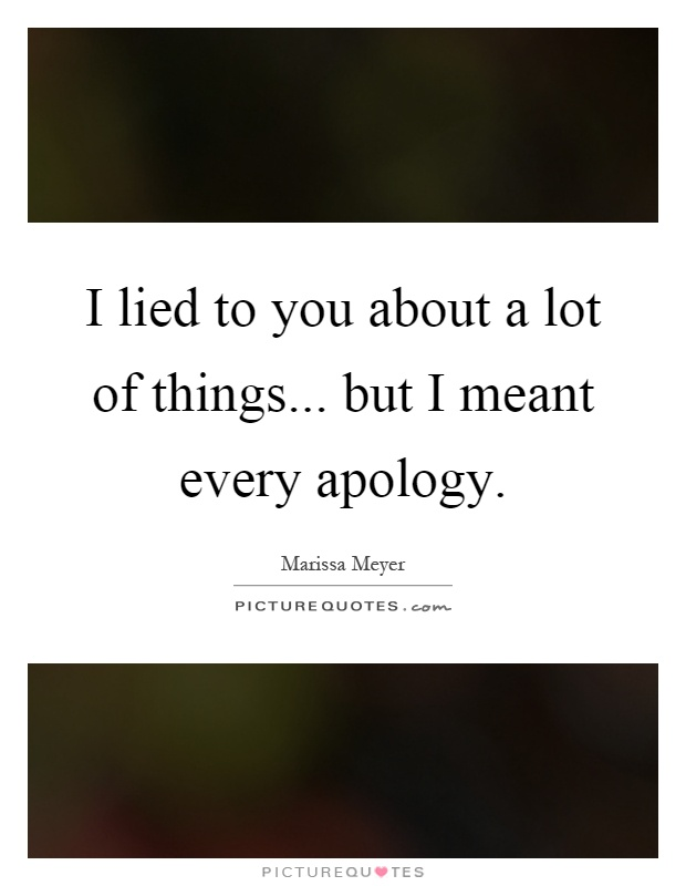 I lied to you about a lot of things... but I meant every apology Picture Quote #1