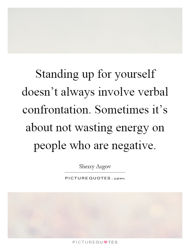 Standing up for yourself doesn't always involve verbal confrontation. Sometimes it's about not wasting energy on people who are negative Picture Quote #1