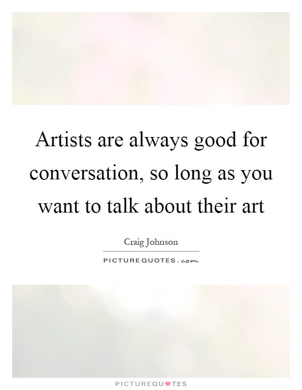 Artists are always good for conversation, so long as you want to talk about their art Picture Quote #1