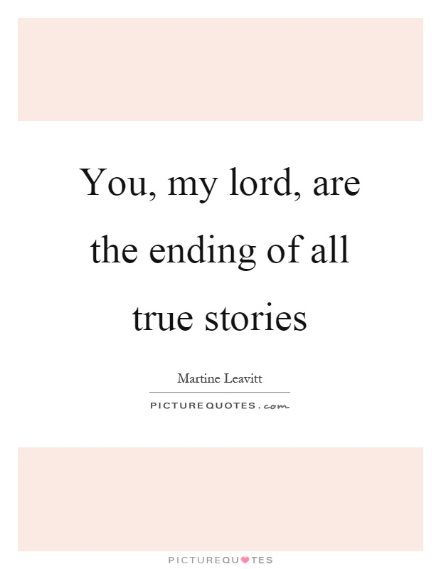 You, my lord, are the ending of all true stories Picture Quote #1