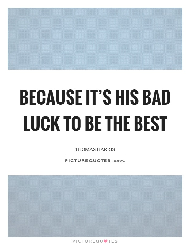 Because it's his bad luck to be the best Picture Quote #1