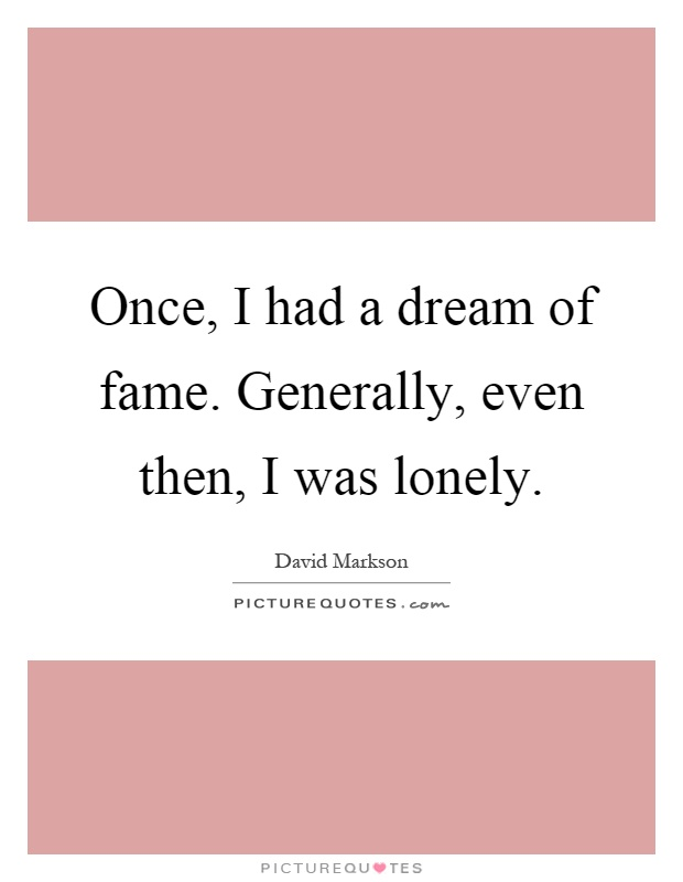 Once, I had a dream of fame. Generally, even then, I was lonely Picture Quote #1