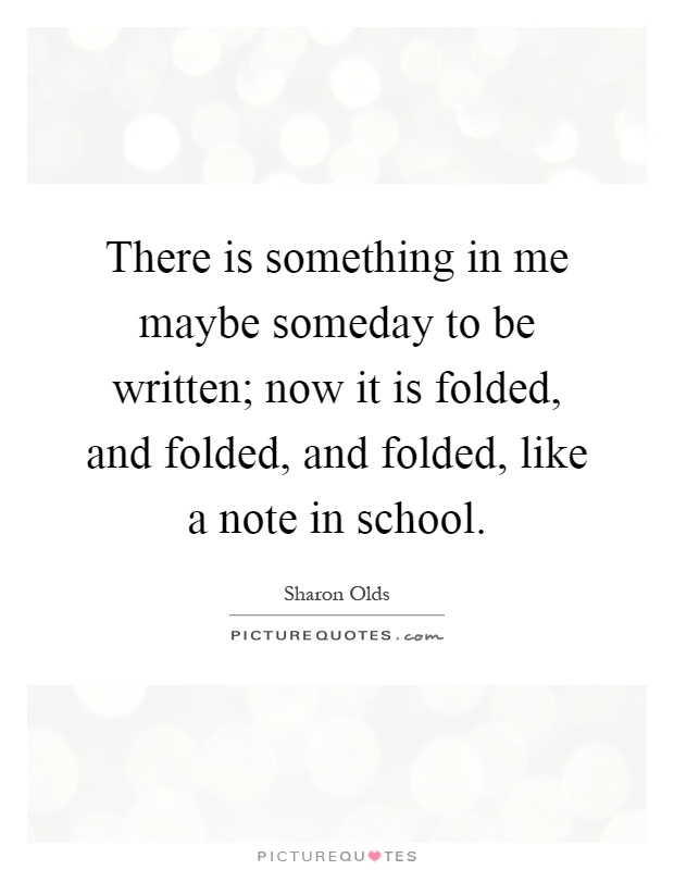 There is something in me maybe someday to be written; now it is folded, and folded, and folded, like a note in school Picture Quote #1