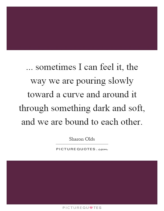 ... sometimes I can feel it, the way we are pouring slowly toward a curve and around it through something dark and soft, and we are bound to each other Picture Quote #1