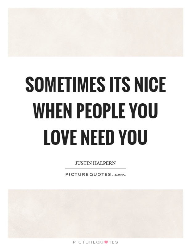 Sometimes its nice when people you love need you Picture Quote #1