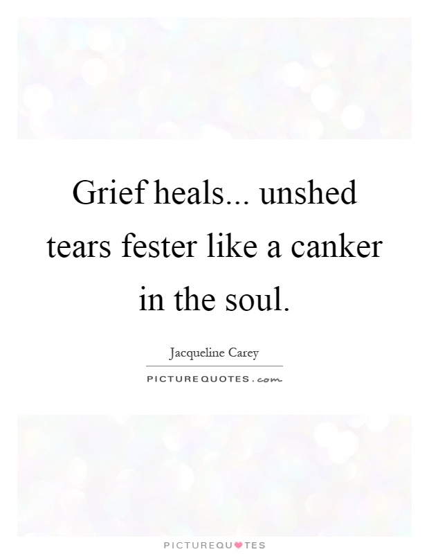 Grief heals... unshed tears fester like a canker in the soul Picture Quote #1