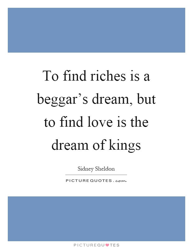 To find riches is a beggar's dream, but to find love is the dream of kings Picture Quote #1