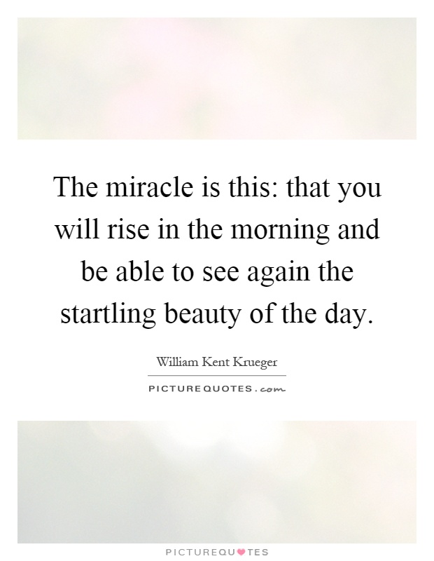 The miracle is this: that you will rise in the morning and be able to see again the startling beauty of the day Picture Quote #1