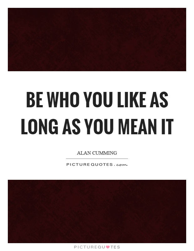 Be who you like as long as you mean it Picture Quote #1
