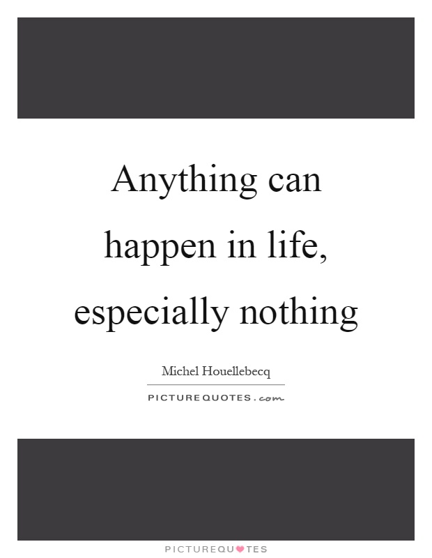 Anything can happen in life, especially nothing Picture Quote #1