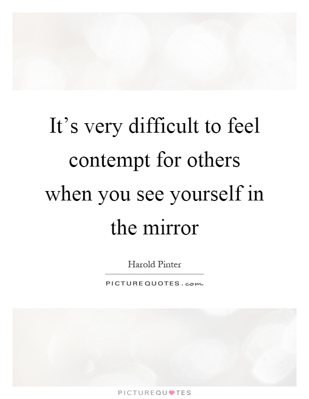 It's very difficult to feel contempt for others when you see yourself in the mirror Picture Quote #1