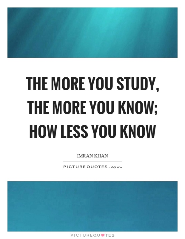 The more you study, the more you know; how less you know Picture Quote #1