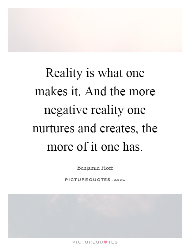 Reality is what one makes it. And the more negative reality one nurtures and creates, the more of it one has Picture Quote #1