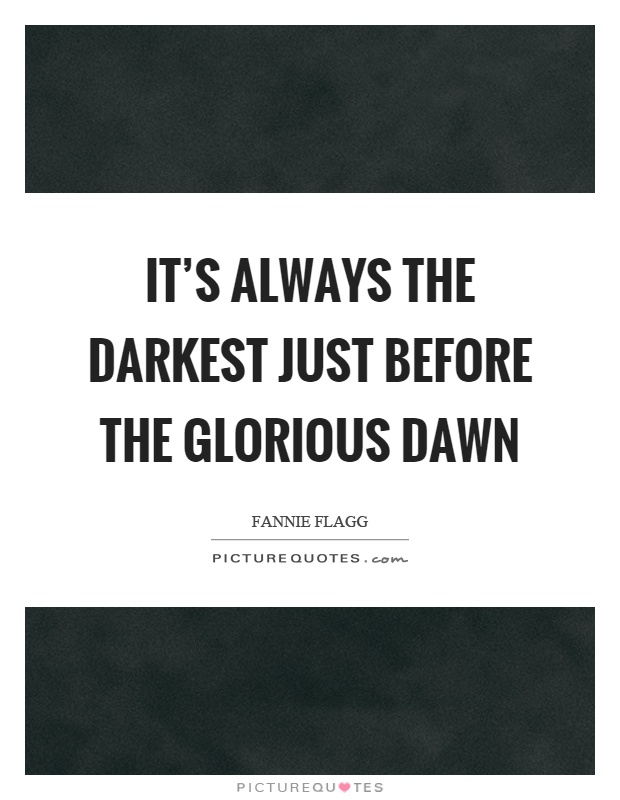 It's always the darkest just before the glorious dawn Picture Quote #1