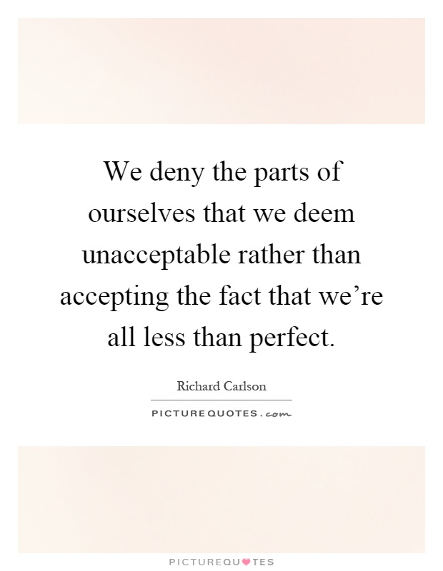 We deny the parts of ourselves that we deem unacceptable rather than accepting the fact that we're all less than perfect Picture Quote #1
