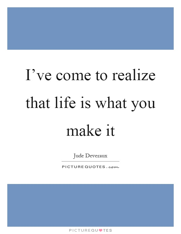 I've come to realize that life is what you make it Picture Quote #1